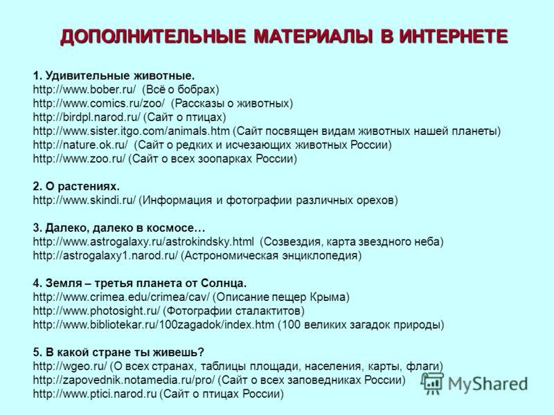 ДОПОЛНИТЕЛЬНЫЕ МАТЕРИАЛЫ В ИНТЕРНЕТЕ 1. Удивительные животные. http://www.bober.ru/ (Всё о бобрах) http://www.comics.ru/zoo/ (Рассказы о животных) http://birdpl.narod.ru/ (Сайт о птицах) http://www.sister.itgo.com/animals.htm (Сайт посвящен видам жив