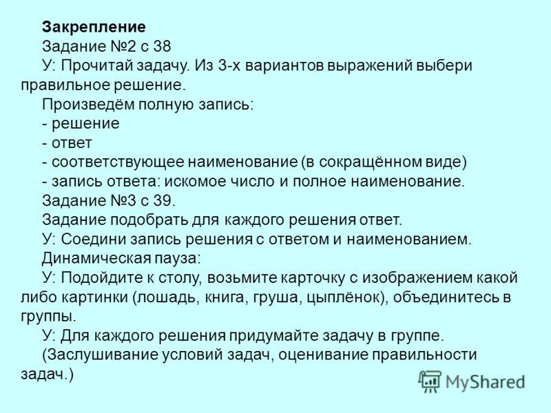 Закрепление Задание 2 с 38 У: Прочитай задачу. Из 3-х вариантов выражений выбери правильное решение. Произведём полную запись: - решение - ответ - соответствующее наименование (в сокращённом виде) - запись ответа: искомое число и полное наименование.