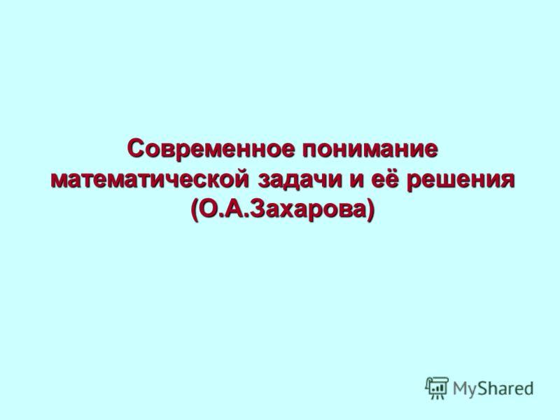 Современное понимание математической задачи и её решения (О.А.Захарова)