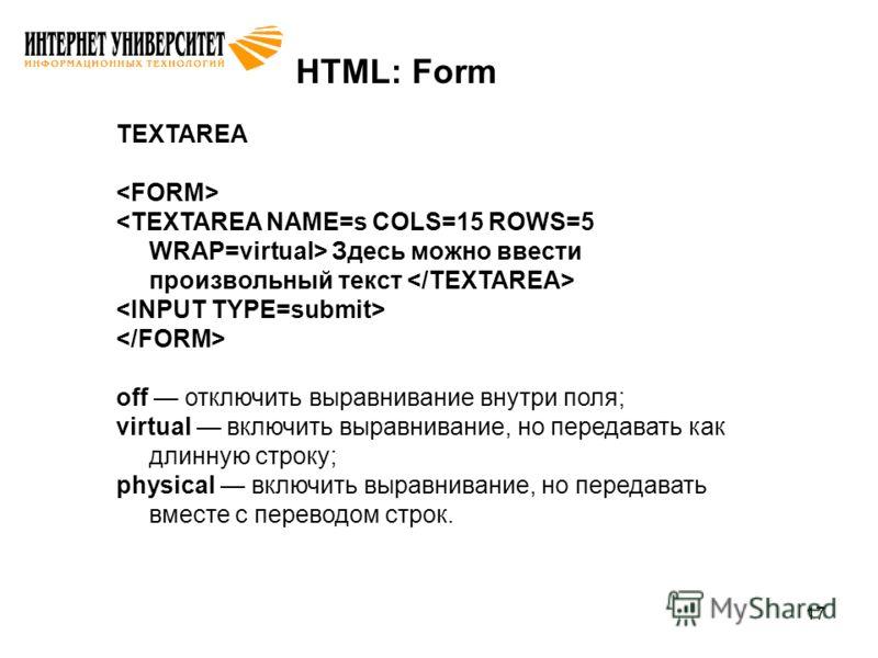 17 HTML: Form TEXTAREA Здесь можно ввести произвольный текст off отключить выравнивание внутри поля; virtual включить выравнивание, но передавать как длинную строку; physical включить выравнивание, но передавать вместе с переводом строк.