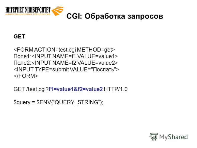 19 CGI: Обработка запросов GET Поле1: Поле2: GET /test.cgi?f1=value1&f2=value2 HTTP/1.0 $query = $ENV{QUERY_STRING);