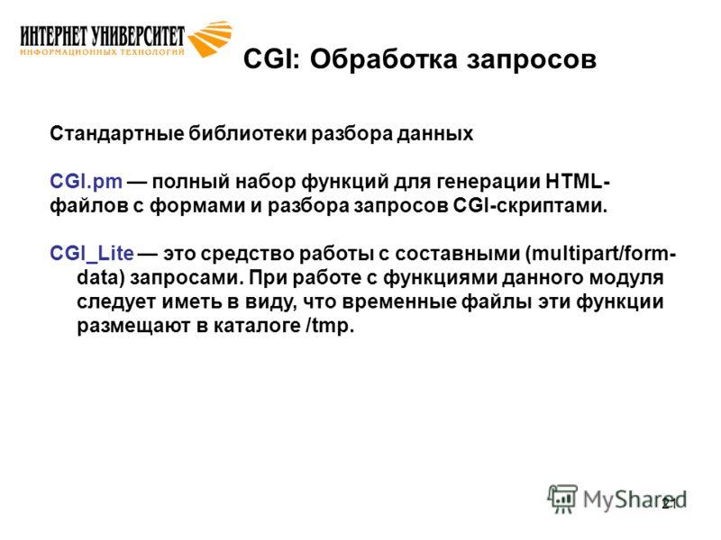 21 CGI: Обработка запросов Стандартные библиотеки разбора данных CGI.pm полный набор функций для генерации HTML- файлов с формами и разбора запросов CGI-скриптами. CGI_Lite это средство работы с составными (multipart/form- data) запросами. При работе