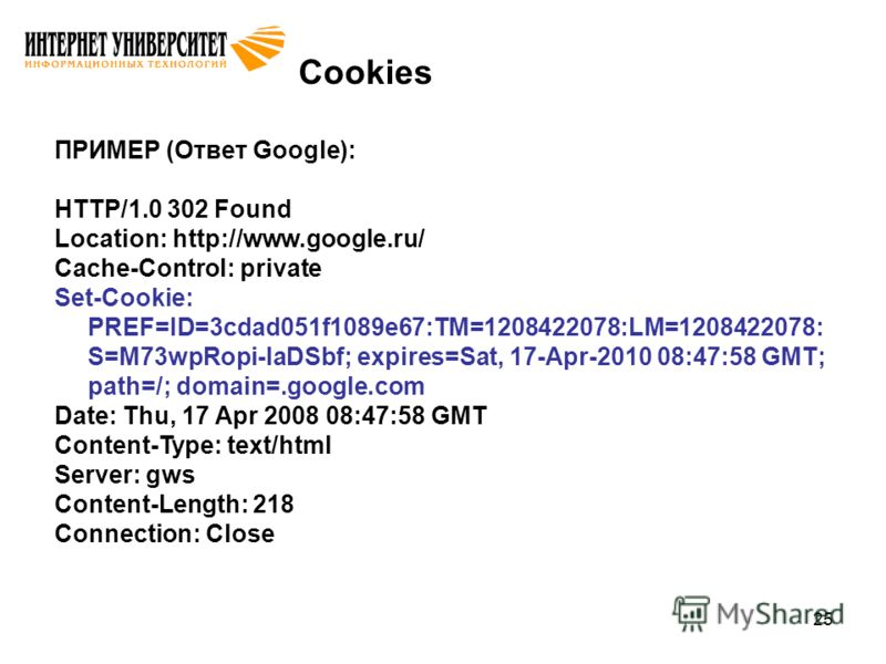 25 Cookies ПРИМЕР (Ответ Google): HTTP/1.0 302 Found Location: http://www.google.ru/ Cache-Control: private Set-Cookie: PREF=ID=3cdad051f1089e67:TM=1208422078:LM=1208422078: S=M73wpRopi-laDSbf; expires=Sat, 17-Apr-2010 08:47:58 GMT; path=/; domain=.g