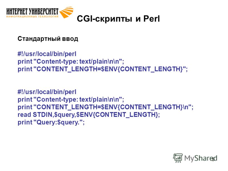 5 CGI-скрипты и Perl Стандартный ввод #!/usr/local/bin/perl print