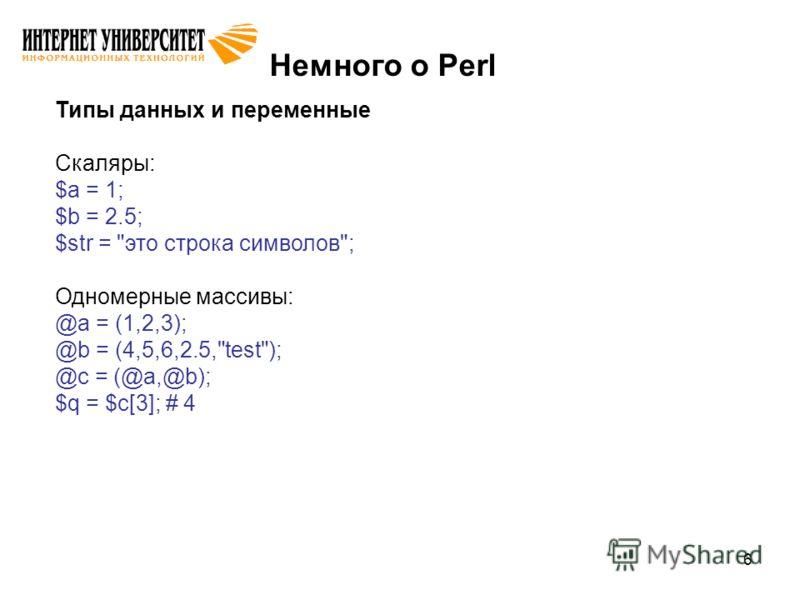 6 Немного о Perl Типы данных и переменные Скаляры: $a = 1; $b = 2.5; $str = это строка символов; Одномерные массивы: @a = (1,2,3); @b = (4,5,6,2.5,test); @c = (@a,@b); $q = $c[3]; # 4