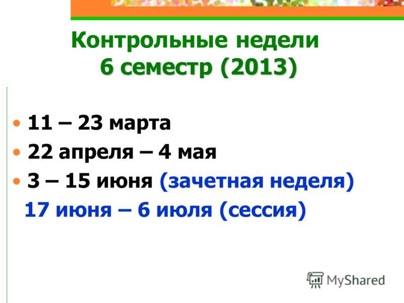 6 семестр (2013) Контрольные недели 6 семестр (2013) 11 – 23 марта 22 апреля – 4 мая 3 – 15 июня (зачетная неделя) 17 июня – 6 июля (сессия)