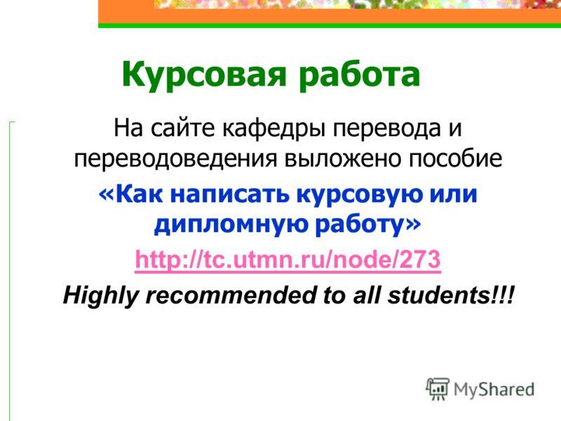 На сайте кафедры перевода и переводоведения выложено пособие «Как написать курсовую или дипломную работу» http://tc.utmn.ru/node/273 Highly recommended to all students!!! Курсовая работа