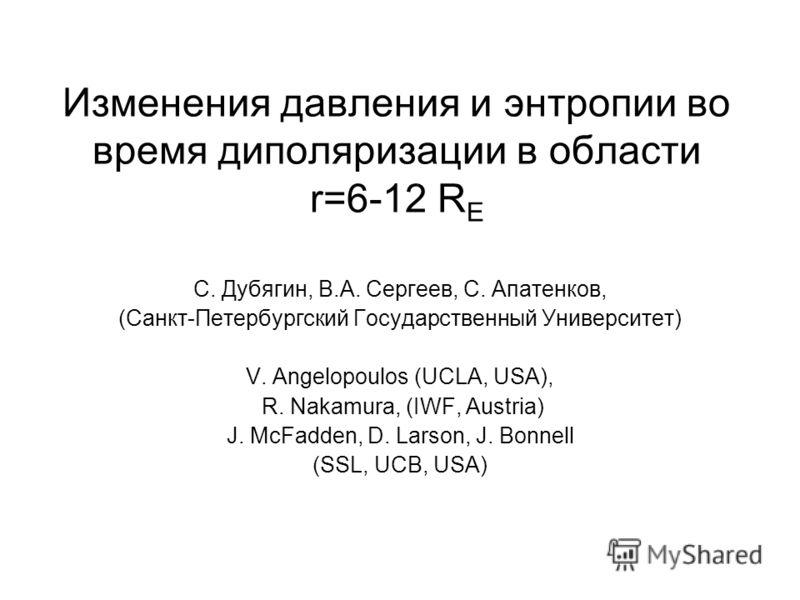Изменения давления и энтропии во время диполяризации в области r=6-12 R E С. Дубягин, В.А. Сергеев, С. Апатенков, (Санкт-Петербургский Государственный Университет) V. Angelopoulos (UCLA, USA), R. Nakamura, (IWF, Austria) J. McFadden, D. Larson, J. Bo