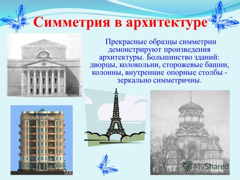 Симметрия в архитектуре Прекрасные образцы симметрии демонстрируют произведения архитектуры. Большинство зданий: дворцы, колокольни, сторожевые башни, колонны, внутренние опорные столбы - зеркально симметричны.