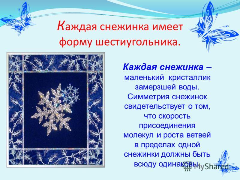 К аждая снежинка имеет форму шестиугольника. Каждая снежинка – маленький кристаллик замерзшей воды. Симметрия снежинок свидетельствует о том, что скорость присоединения молекул и роста ветвей в пределах одной снежинки должны быть всюду одинаковы.