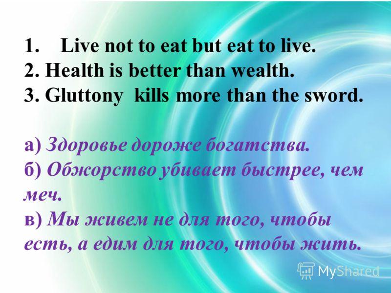 1. Live not to eat but eat to live. 2. Health is better than wealth. 3. Gluttony kills more than the sword. а) Здоровье дороже богатства. б) Обжорство убивает быстрее, чем меч. в) Мы живем не для того, чтобы есть, а едим для того, чтобы жить.