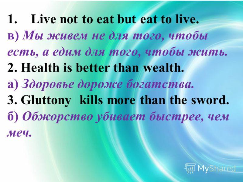 1. Live not to eat but eat to live. в) Мы живем не для того, чтобы есть, а едим для того, чтобы жить. 2. Health is better than wealth. а) Здоровье дороже богатства. 3. Gluttony kills more than the sword. б) Обжорство убивает быстрее, чем меч.