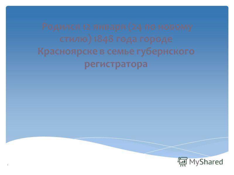 Родился 12 января (24 по новому стилю) 1848 года городе Красноярске в семье губернского регистратора,