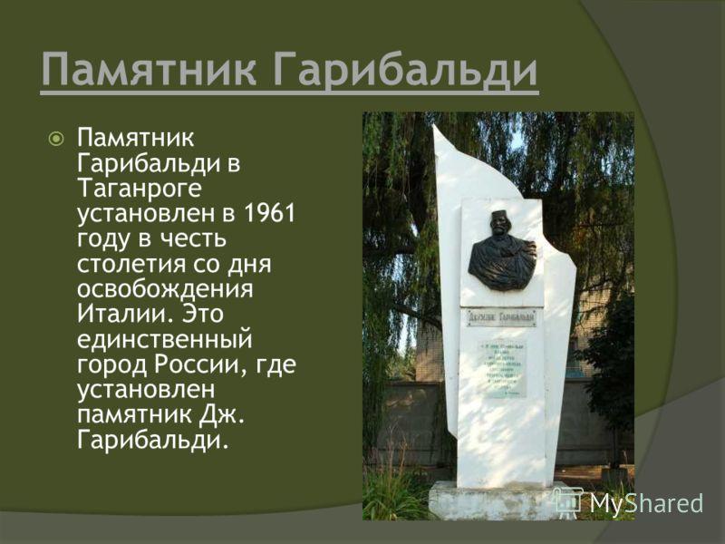 Памятник Гарибальди Памятник Гарибальди в Таганроге установлен в 1961 году в честь столетия со дня освобождения Италии. Это единственный город России, где установлен памятник Дж. Гарибальди.