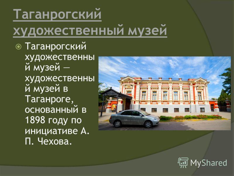 Таганрогский художественный музей Таганрогский художественны й музей художественны й музей в Таганроге, основанный в 1898 году по инициативе А. П. Чехова.