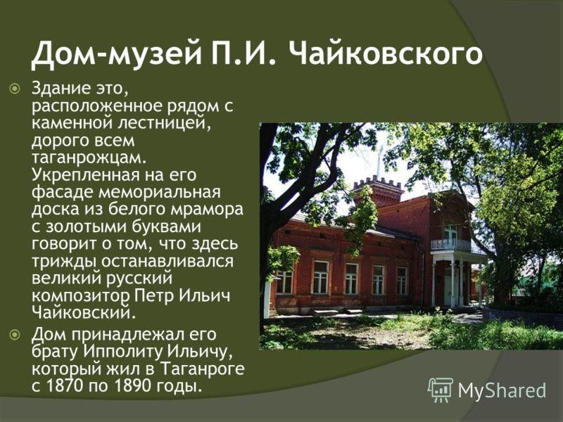 Дом-музей П.И. Чайковского Здание это, расположенное рядом с каменной лестницей, дорого всем таганрожцам. Укрепленная на его фасаде мемориальная доска из белого мрамора с золотыми буквами говорит о том, что здесь трижды останавливался великий русский