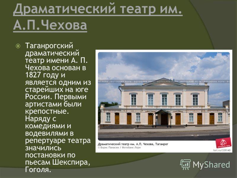 Драматический театр им. А.П.Чехова Таганрогский драматический театр имени А. П. Чехова основан в 1827 году и является одним из старейших на юге России. Первыми артистами были крепостные. Наряду с комедиями и водевилями в репертуаре театра значились п