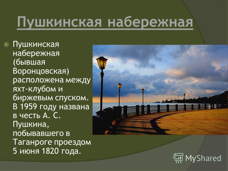 Пушкинская набережная Пушкинская набережная (бывшая Воронцовская) расположена между яхт-клубом и биржевым спуском. В 1959 году названа в честь А. С. Пушкина, побывавшего в Таганроге проездом 5 июня 1820 года.