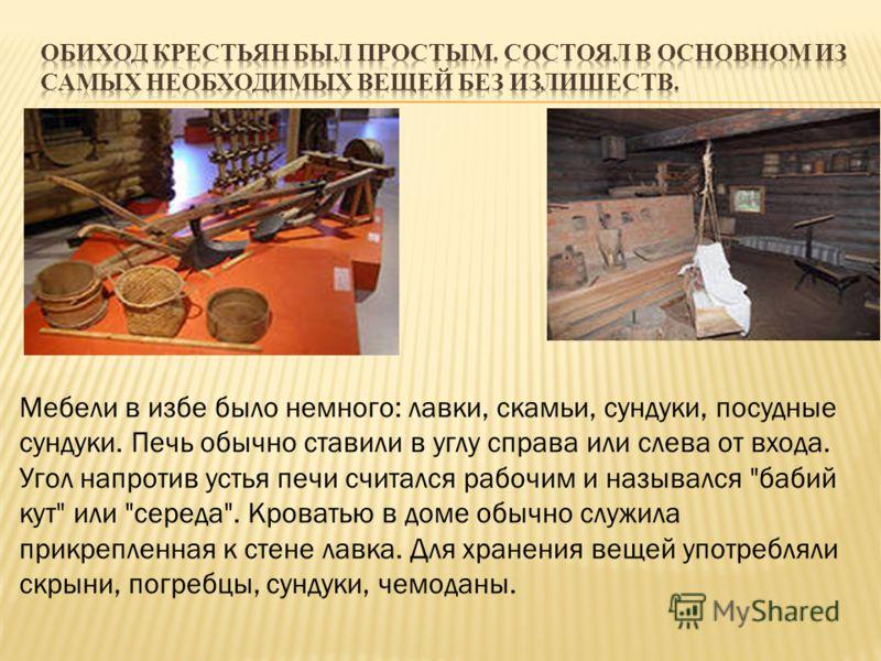 Мебели в избе было немного: лавки, скамьи, сундуки, посудные сундуки. Печь обычно ставили в углу справа или слева от входа. Угол напротив устья печи считался рабочим и назывался