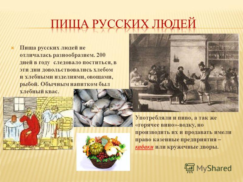 Пища русских людей не отличалась разнообразием. 200 дней в году следовало поститься, в эти дни довольствовались хлебом и хлебными изделиями, овощами, рыбой. Обычным напитком был хлебный квас. Употребляли и пиво, а так же «горячее вино»-водку, но прои