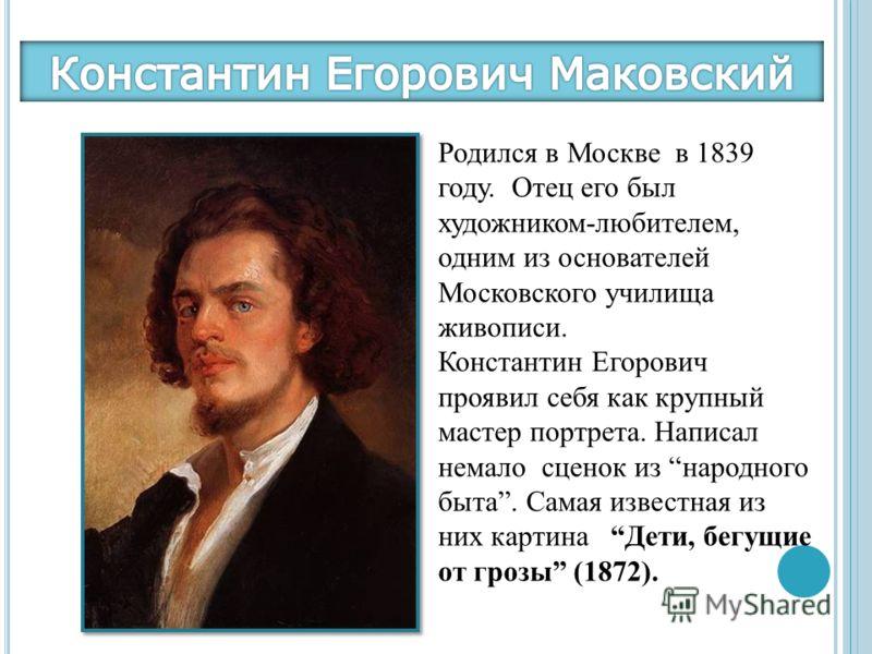 Родился в Москве в 1839 году. Отец его был художником-любителем, одним из основателей Московского училища живописи. Константин Егорович проявил себя как крупный мастер портрета. Написал немало сценок из народного быта. Самая известная из них картина