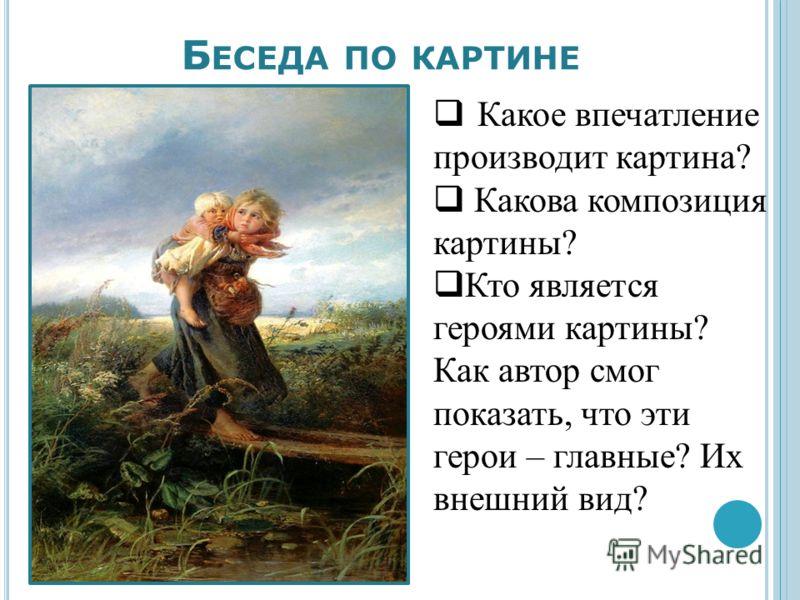 Б ЕСЕДА ПО КАРТИНЕ Какое впечатление производит картина? Какова композиция картины? Кто является героями картины? Как автор смог показать, что эти герои – главные? Их внешний вид?