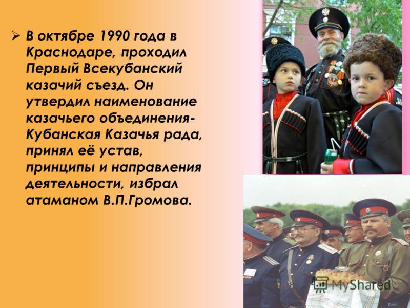 В октябре 1990 года в Краснодаре, проходил Первый Всекубанский казачий съезд. Он утвердил наименование казачьего объединения- Кубанская Казачья рада, принял её устав, принципы и направления деятельности, избрал атаманом В.П.Громова.
