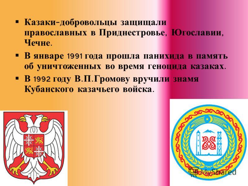 Казаки - добровольцы защищали православных в Приднестровье, Югославии, Чечне. В январе 1991 года прошла панихида в память об уничтоженных во время геноцида казаках. В 1992 году В. П. Громову вручили знамя Кубанского казачьего войска.