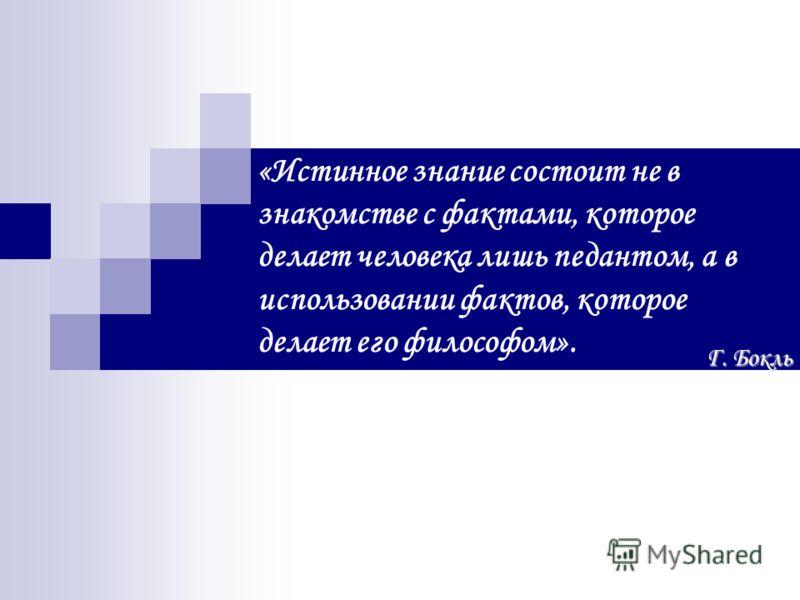 «Истинное знание состоит не в знакомстве с фактами, которое делает человека лишь педантом, а в использовании фактов, которое делает его философом». Г. Бокль