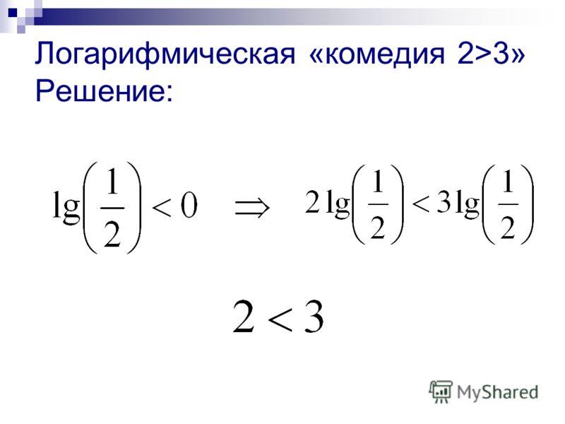 Логарифмическая «комедия 2>3» Решение: