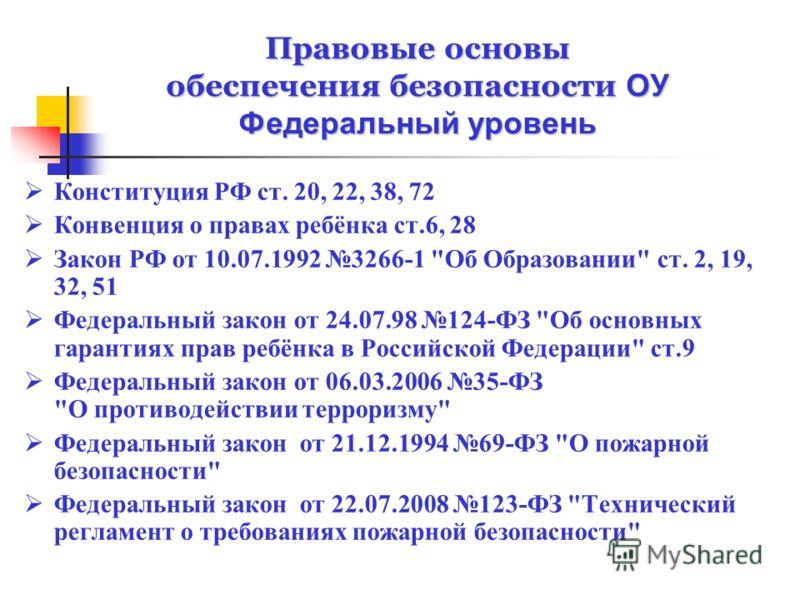 Правовые основы обеспечения безопасности ОУ Федеральный уровень Конституция РФ ст. 20, 22, 38, 72 Конвенция о правах ребёнка ст.6, 28 Закон РФ от 10.07.1992 3266-1