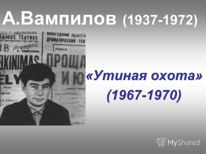 А.Вампилов (1937-1972) «Утиная охота» (1967-1970)