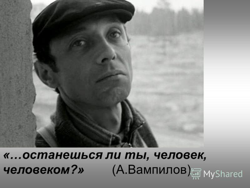 «…останешься ли ты, человек, человеком?» (А.Вампилов)