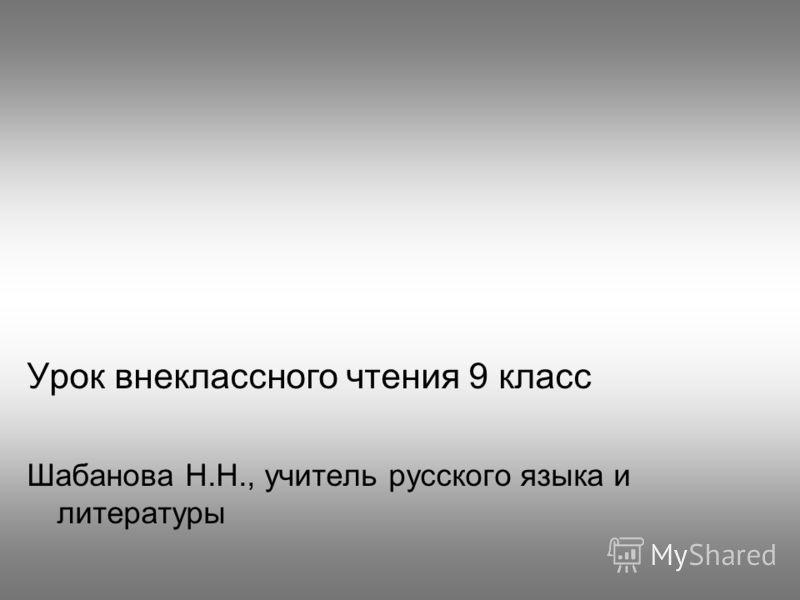 Урок внеклассного чтения 9 класс Шабанова Н.Н., учитель русского языка и литературы