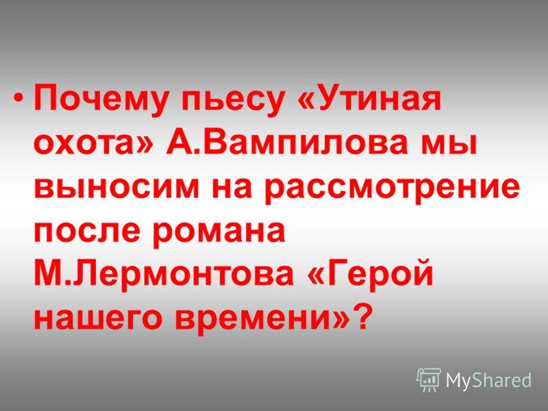 Почему пьесу «Утиная охота» А.Вампилова мы выносим на рассмотрение после романа М.Лермонтова «Герой нашего времени»?