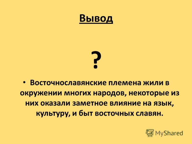 Вывод ? Восточнославянские племена жили в окружении многих народов, некоторые из них оказали заметное влияние на язык, культуру, и быт восточных славян.