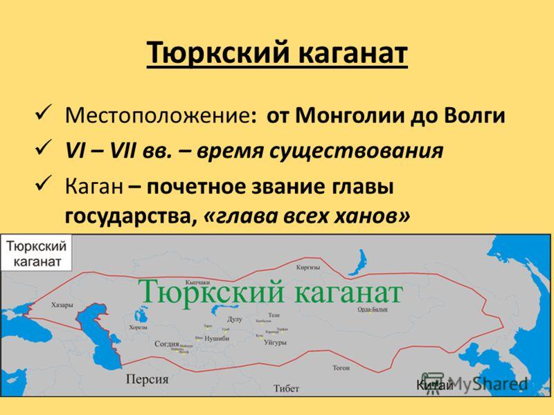 Тюркский каганат Местоположение: от Монголии до Волги VI – VII вв. – время существования Каган – почетное звание главы государства, «глава всех ханов»