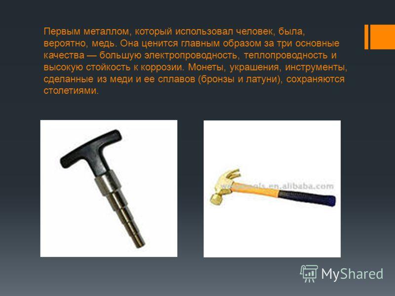 Первым металлом, который использовал человек, была, вероятно, медь. Она ценится главным образом за три основные качества большую электропроводность, теплопроводность и высокую стойкость к коррозии. Монеты, украшения, инструменты, сделанные из меди и