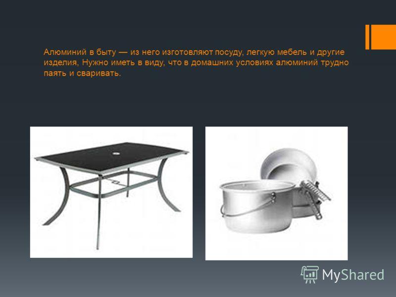 Алюминий в быту из него изготовляют посуду, легкую мебель и другие изделия, Нужно иметь в виду, что в домашних условиях алюминий трудно паять и сваривать.