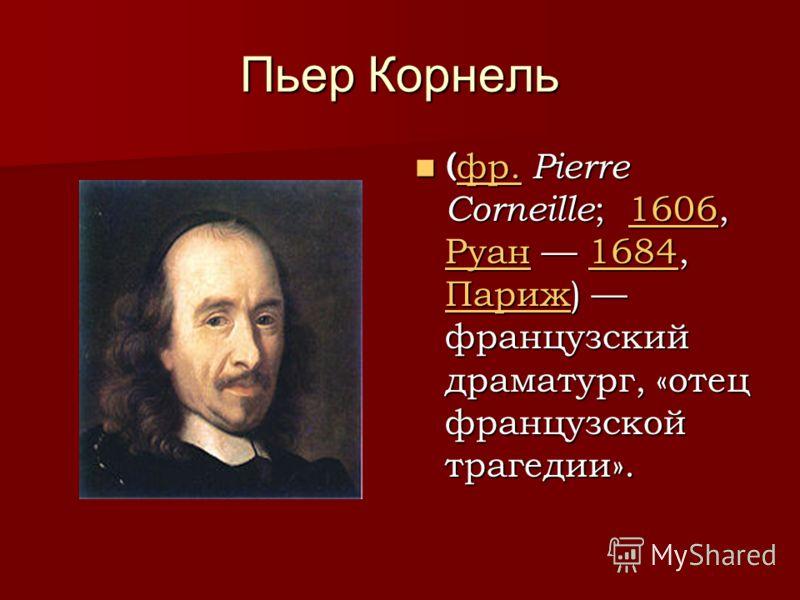 Пьер Корнель ( фр. Pierre Corneille ; 1606, Руан 1684, Париж) французский драматург, «отец французской трагедии». ( фр. Pierre Corneille ; 1606, Руан 1684, Париж) французский драматург, «отец французской трагедии». фр.1606 Руан1684 Париж фр.1606 Руан