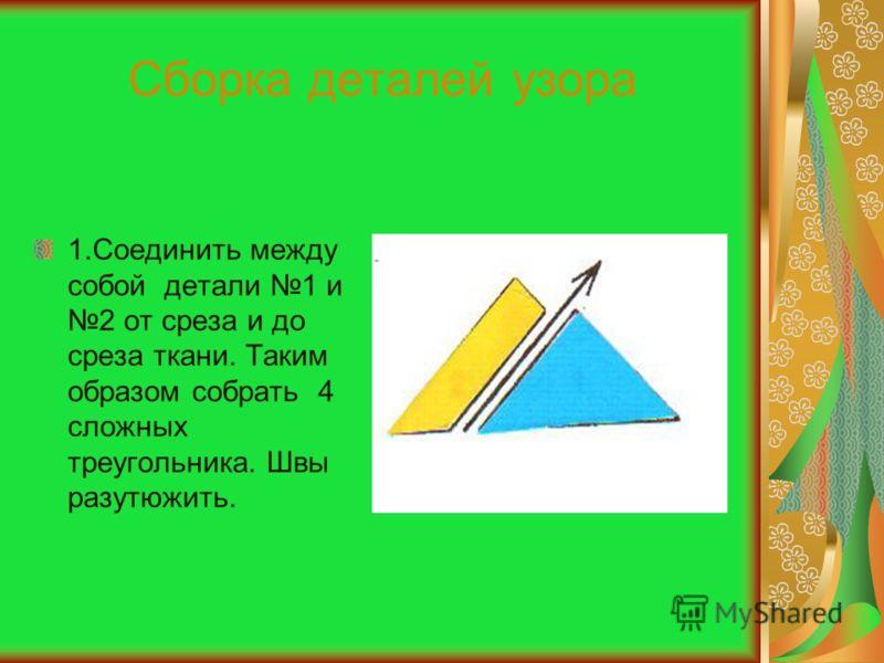 Сборка деталей узора 1.Соединить между собой детали 1 и 2 от среза и до среза ткани. Таким образом собрать 4 сложных треугольника. Швы разутюжить.