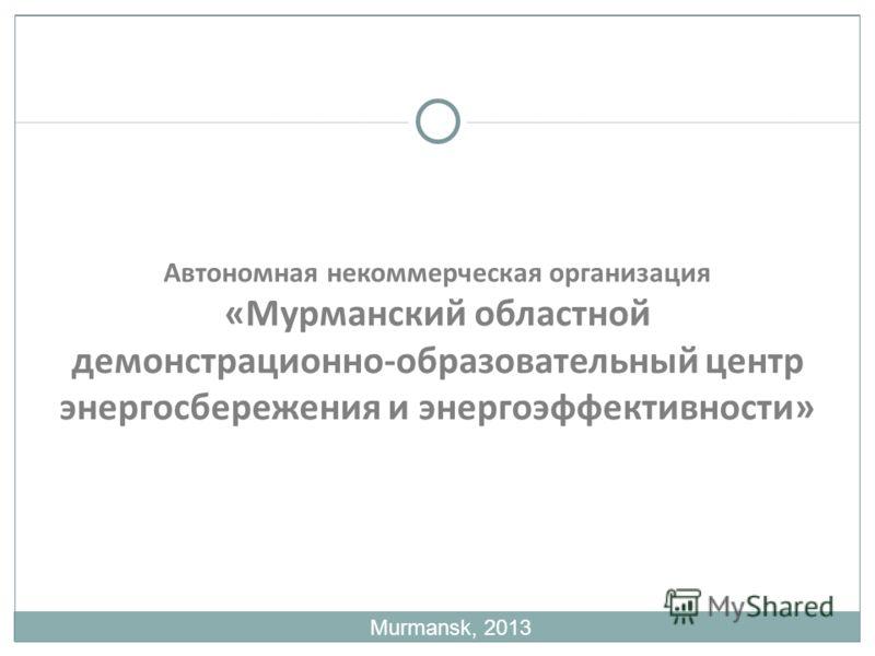 Автономная некоммерческая организация «Мурманский областной демонстрационно-образовательный центр энергосбережения и энергоэффективности» Murmansk, 2013