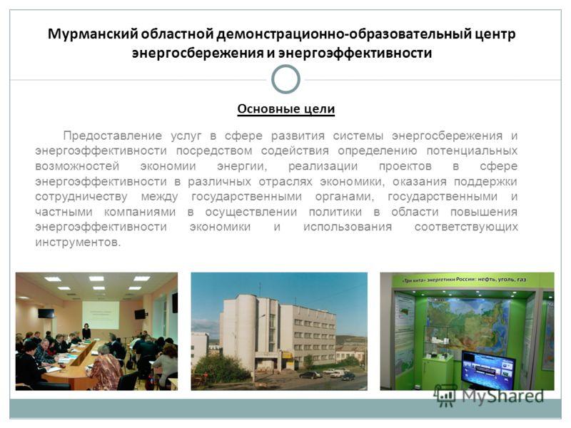 Мурманский областной демонстрационно-образовательный центр энергосбережения и энергоэффективности Предоставление услуг в сфере развития системы энергосбережения и энергоэффективности посредством содействия определению потенциальных возможностей эконо
