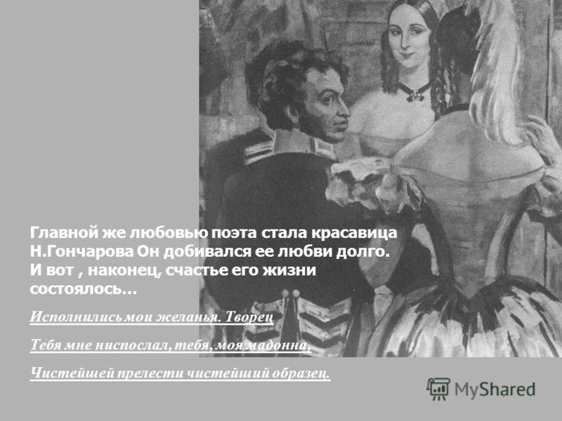 Главной же любовью поэта стала красавица Н.Гончарова Он добивался ее любви долго. И вот, наконец, счастье его жизни состоялось… Исполнились мои желанья. Творец Тебя мне ниспослал, тебя, моя мадонна, Чистейшей прелести чистейший образец.