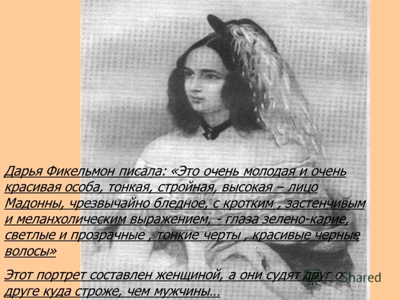 Дарья Фикельмон писала: «Это очень молодая и очень красивая особа, тонкая, стройная, высокая – лицо Мадонны, чрезвычайно бледное, с кротким, застенчивым и меланхолическим выражением, - глаза зелено-карие, светлые и прозрачные, тонкие черты, красивые