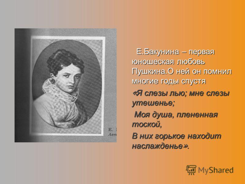 Е.Бакунина – первая юношеская любовь Пушкина.О ней он помнил многие годы спустя Е.Бакунина – первая юношеская любовь Пушкина.О ней он помнил многие годы спустя « Я слезы лью; мне слезы утешенье; Моя душа, плененная тоской, Моя душа, плененная тоской,