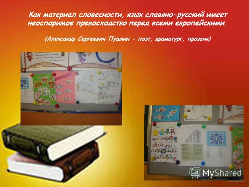 Как материал словесности, язык славяно-русский имеет неоспоримое превосходство перед всеми европейскими. (Александр Сергеевич Пушкин - поэт, драматург, прозаик)