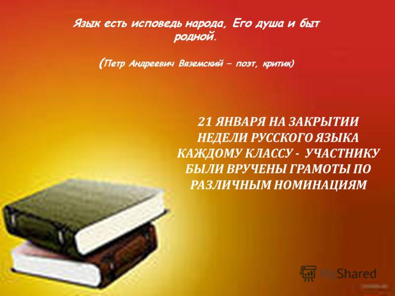 Язык есть исповедь народа, Его душа и быт родной. ( Петр Андреевич Вяземский – поэт, критик) 21 ЯНВАРЯ НА ЗАКРЫТИИ НЕДЕЛИ РУССКОГО ЯЗЫКА КАЖДОМУ КЛАССУ - УЧАСТНИКУ БЫЛИ ВРУЧЕНЫ ГРАМОТЫ ПО РАЗЛИЧНЫМ НОМИНАЦИЯМ