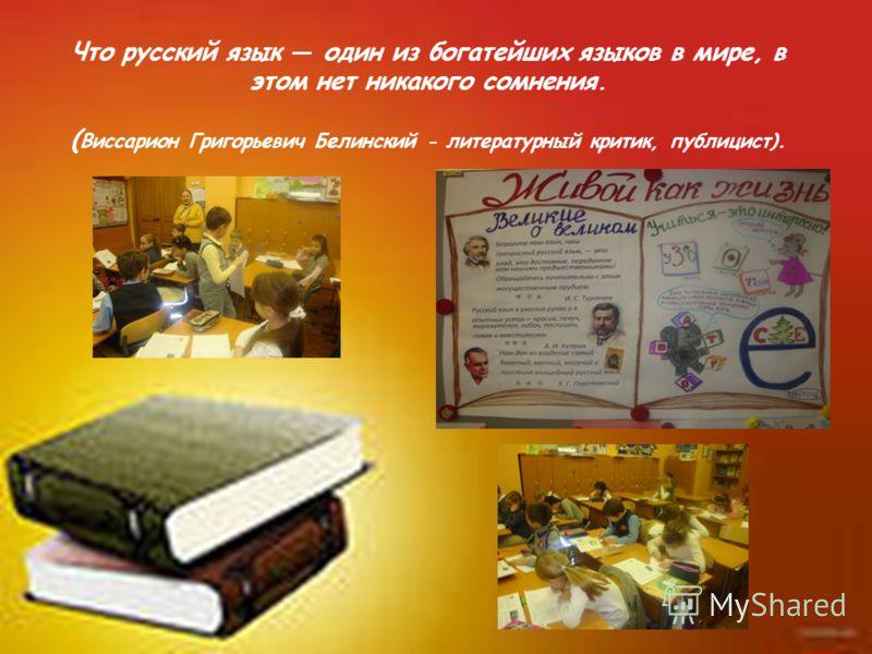 Что русский язык один из богатейших языков в мире, в этом нет никакого сомнения. ( Виссарион Григорьевич Белинский - литературный критик, публицист).