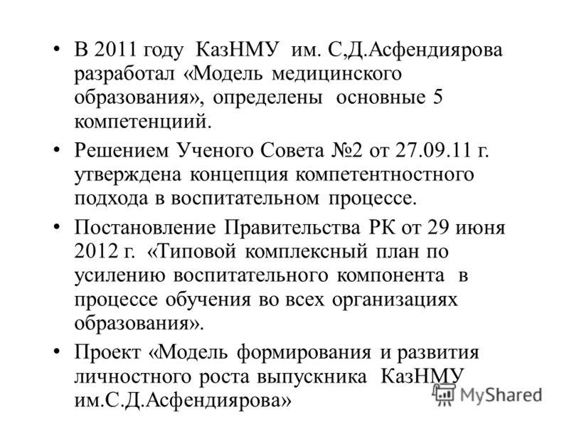 В 2011 году КазНМУ им. С,Д.Асфендиярова разработал «Модель медицинского образования», определены основные 5 компетенциий. Решением Ученого Совета 2 от 27.09.11 г. утверждена концепция компетентностного подхода в воспитательном процессе. Постановление